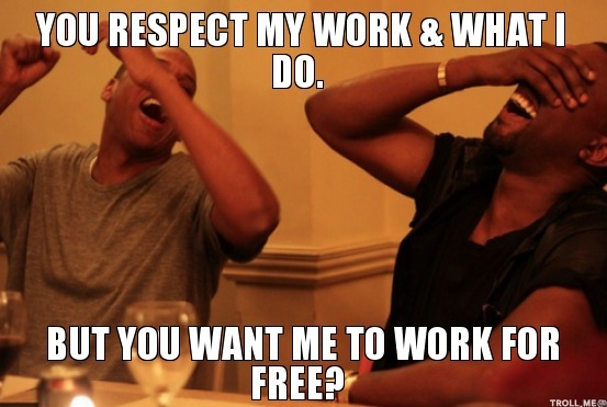 You respect my work and what I do. But, you want me to work for free?